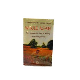 Whole Again: The Homeopathic Way of Healing - 13 Amazing Stories Hardcover